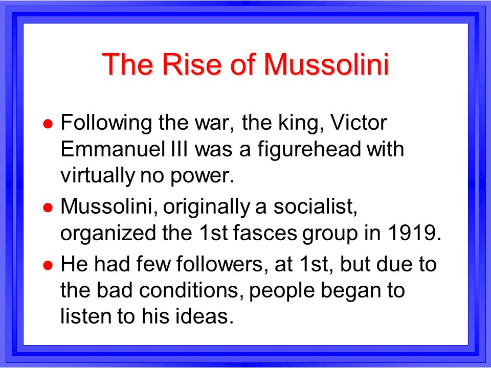The Rise of Mussolini l Following the war, the king, Victor Emmanuel III was a figurehead with virtually no power. l Mussolini, originally a socialist