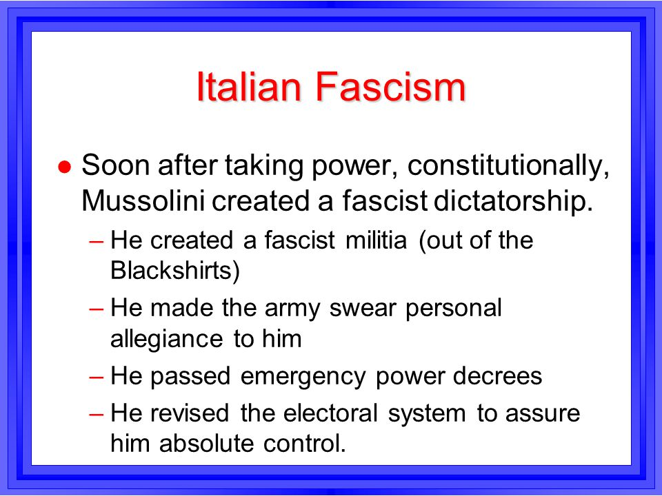 Italian Fascism l Soon after taking power, constitutionally, Mussolini created a fascist dictatorship. –He created a fascist militia (out of the Black