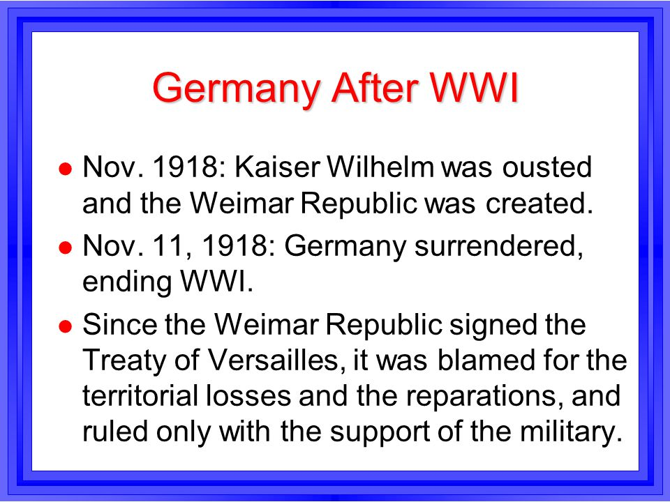 Germany After WWI l Nov. 1918: Kaiser Wilhelm was ousted and the Weimar Republic was created. l Nov. 11, 1918: Germany surrendered, ending WWI. l Sinc