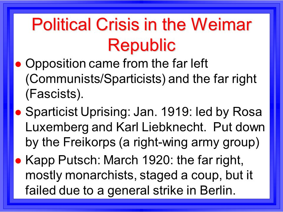 Political Crisis in the Weimar Republic l Opposition came from the far left (Communists/Sparticists) and the far right (Fascists). l Sparticist Uprisi