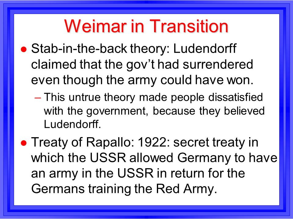 Weimar in Transition l Stab-in-the-back theory: Ludendorff claimed that the govt had surrendered even though the army could have won. –This untrue the