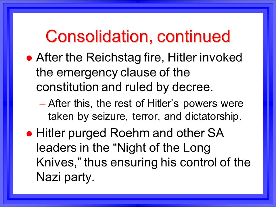 Consolidation, continued l After the Reichstag fire, Hitler invoked the emergency clause of the constitution and ruled by decree. –After this, the res