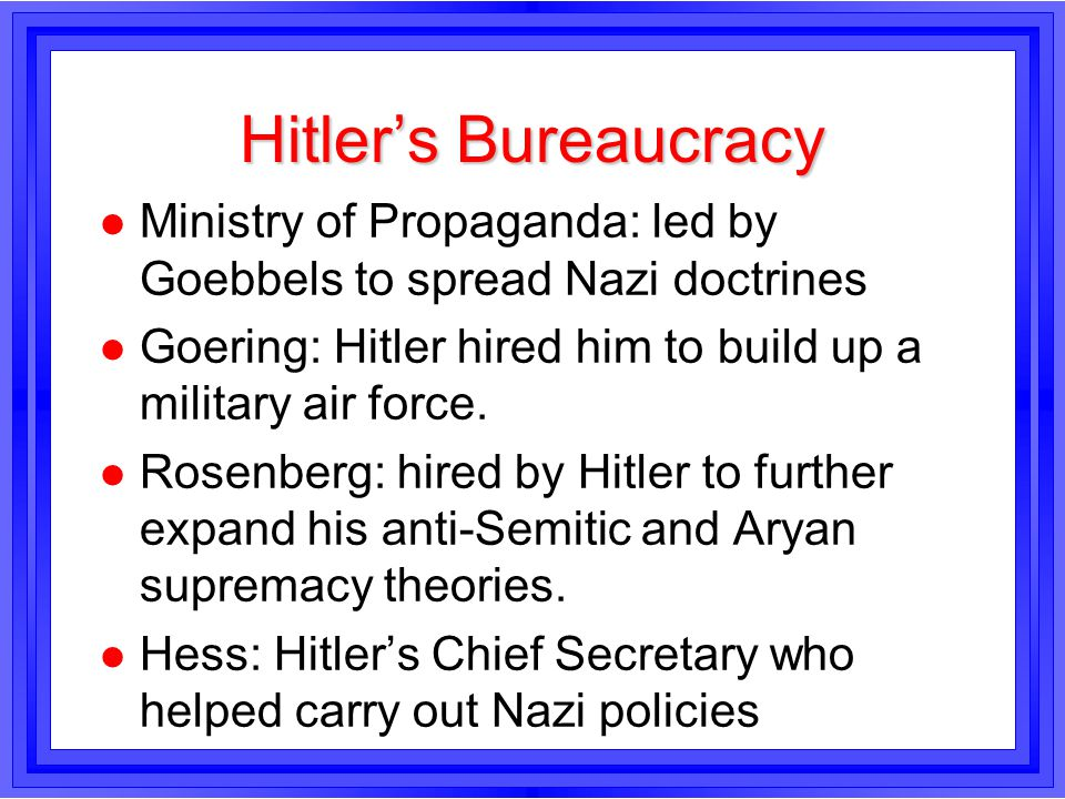 Hitlers Bureaucracy l Ministry of Propaganda: led by Goebbels to spread Nazi doctrines l Goering: Hitler hired him to build up a military air force. l