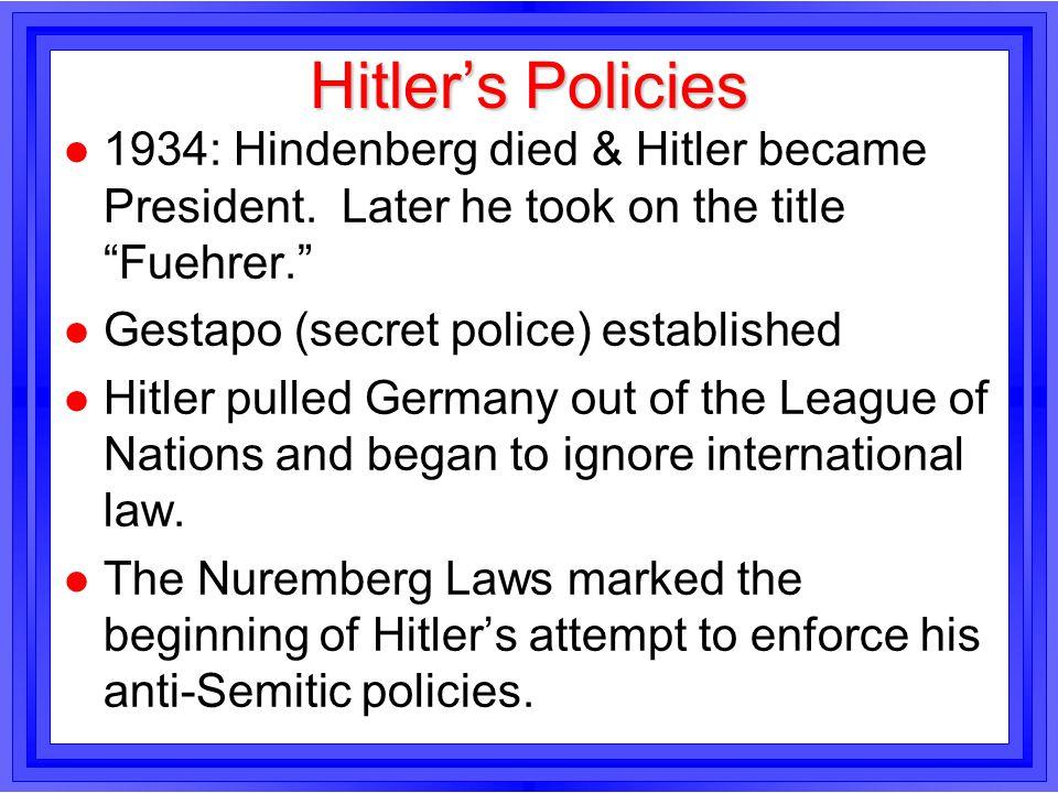 Hitlers Policies l 1934: Hindenberg died & Hitler became President. Later he took on the title Fuehrer. l Gestapo (secret police) established l Hitler