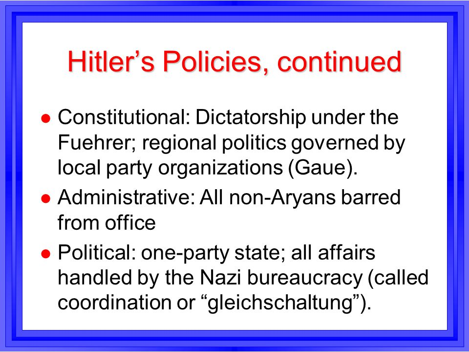 Hitlers Policies, continued l Constitutional: Dictatorship under the Fuehrer; regional politics governed by local party organizations (Gaue). l Admini