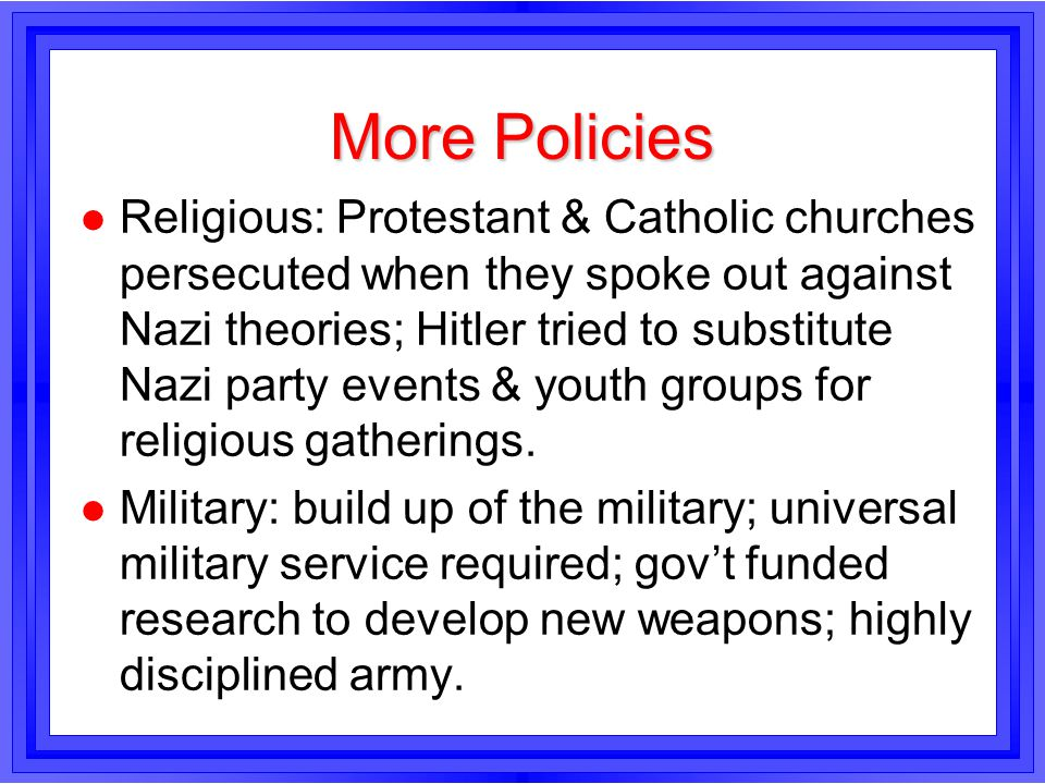 More Policies l Religious: Protestant & Catholic churches persecuted when they spoke out against Nazi theories; Hitler tried to substitute Nazi party