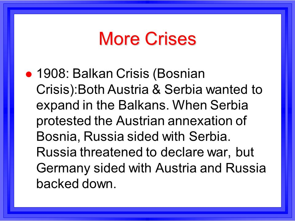 More Crises l 1908: Balkan Crisis (Bosnian Crisis):Both Austria & Serbia wanted to expand in the Balkans. When Serbia protested the Austrian annexatio