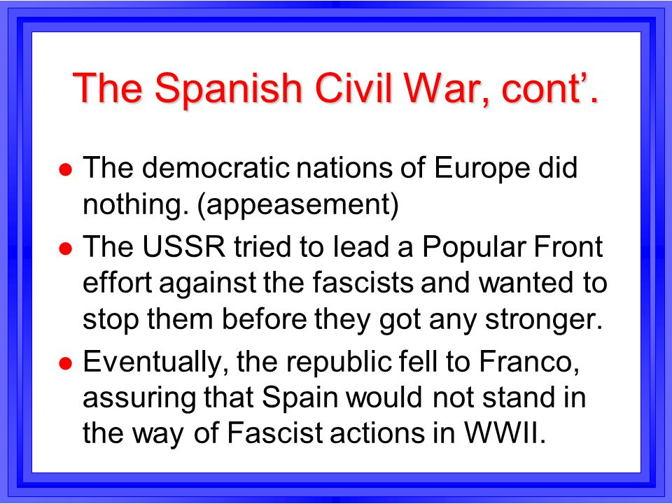 The Spanish Civil War, cont. l The democratic nations of Europe did nothing. (appeasement) l The USSR tried to lead a Popular Front effort against the