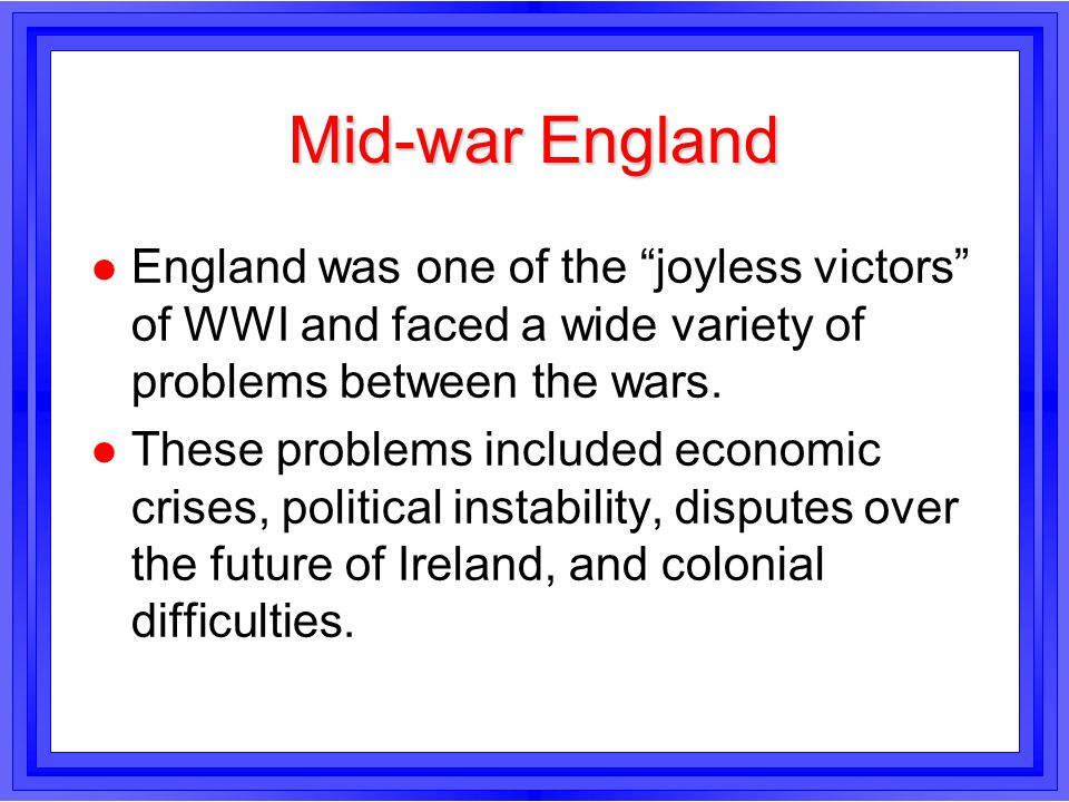 Mid-war England l England was one of the joyless victors of WWI and faced a wide variety of problems between the wars. l These problems included econo