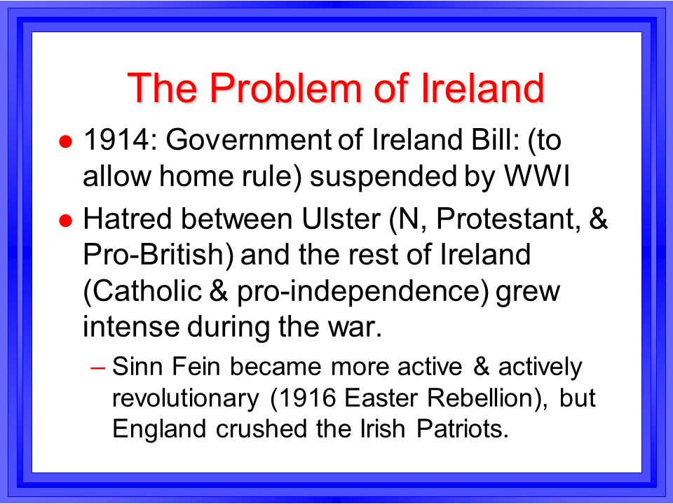The Problem of Ireland l 1914: Government of Ireland Bill: (to allow home rule) suspended by WWI l Hatred between Ulster (N, Protestant, & Pro-British