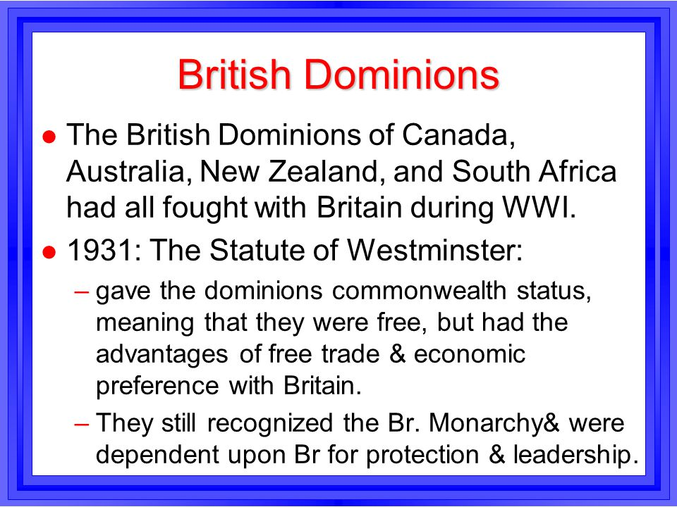 British Dominions l The British Dominions of Canada, Australia, New Zealand, and South Africa had all fought with Britain during WWI. l 1931: The Stat