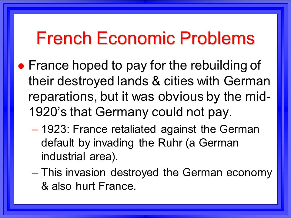 French Economic Problems l France hoped to pay for the rebuilding of their destroyed lands & cities with German reparations, but it was obvious by the