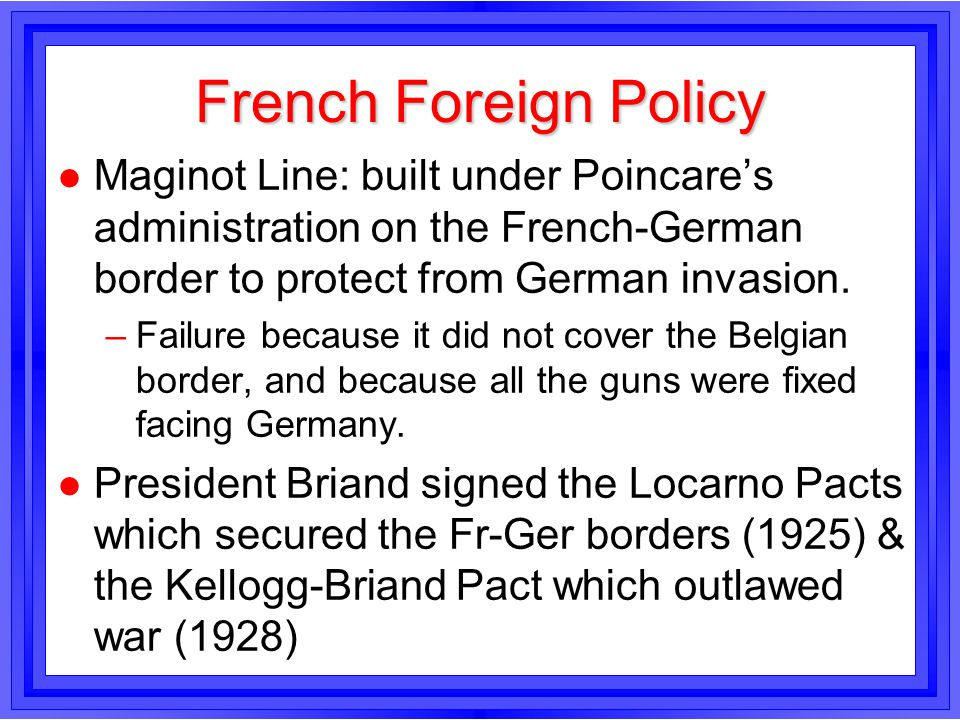 French Foreign Policy l Maginot Line: built under Poincares administration on the French-German border to protect from German invasion. –Failure becau