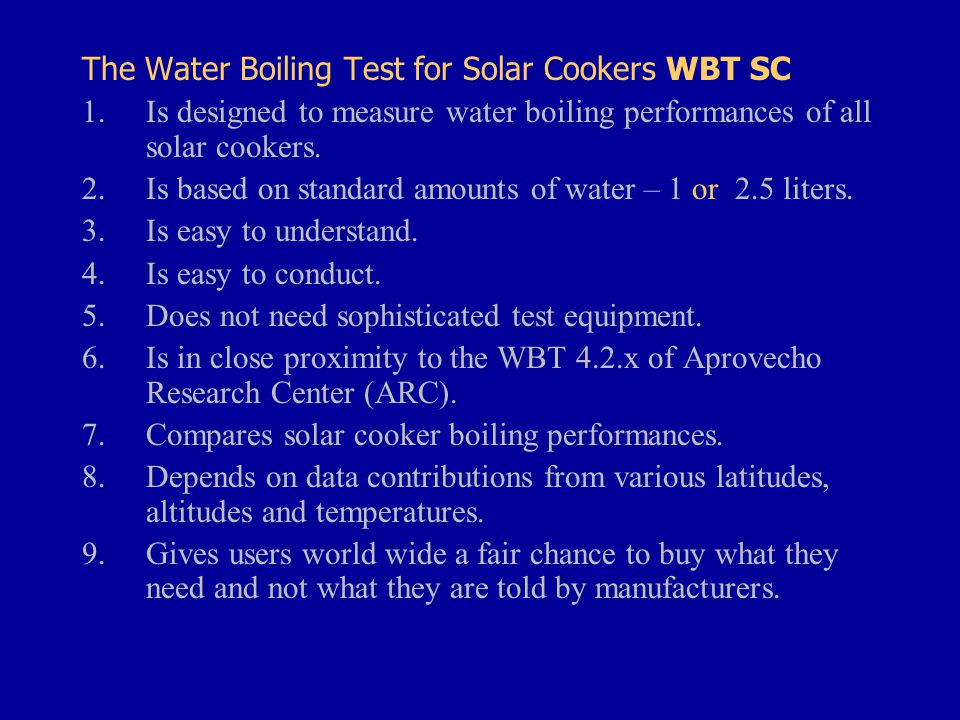 The Water Boiling Test for Solar Cookers WBT SC 1.Is designed to measure water boiling performances of all solar cookers.
