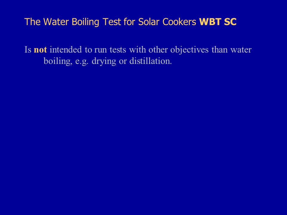 The Water Boiling Test for Solar Cookers WBT SC Is not intended to run tests with other objectives than water boiling, e.g.