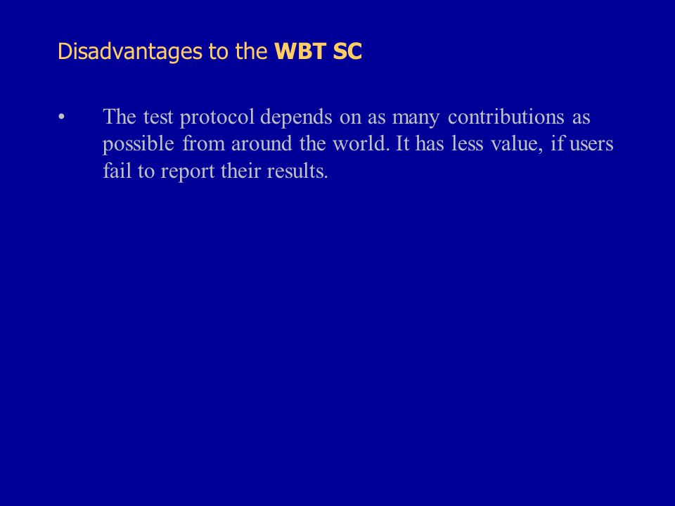 Disadvantages to the WBT SC The test protocol depends on as many contributions as possible from around the world.