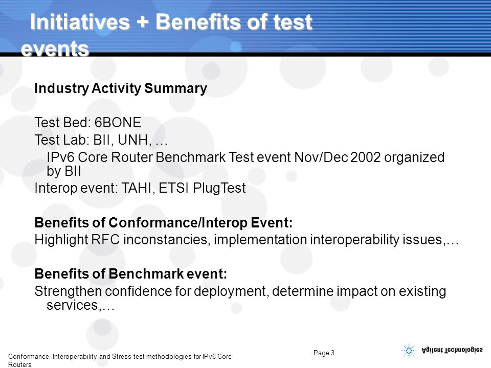 Page 3 Conformance, Interoperability and Stress test methodologies for IPv6 Core Routers Industry Activity Summary Test Bed: 6BONE Test Lab: BII, UNH, … IPv6 Core Router Benchmark Test event Nov/Dec 2002 organized by BII Interop event: TAHI, ETSI PlugTest Benefits of Conformance/Interop Event: Highlight RFC inconstancies, implementation interoperability issues,… Benefits of Benchmark event: Strengthen confidence for deployment, determine impact on existing services,…