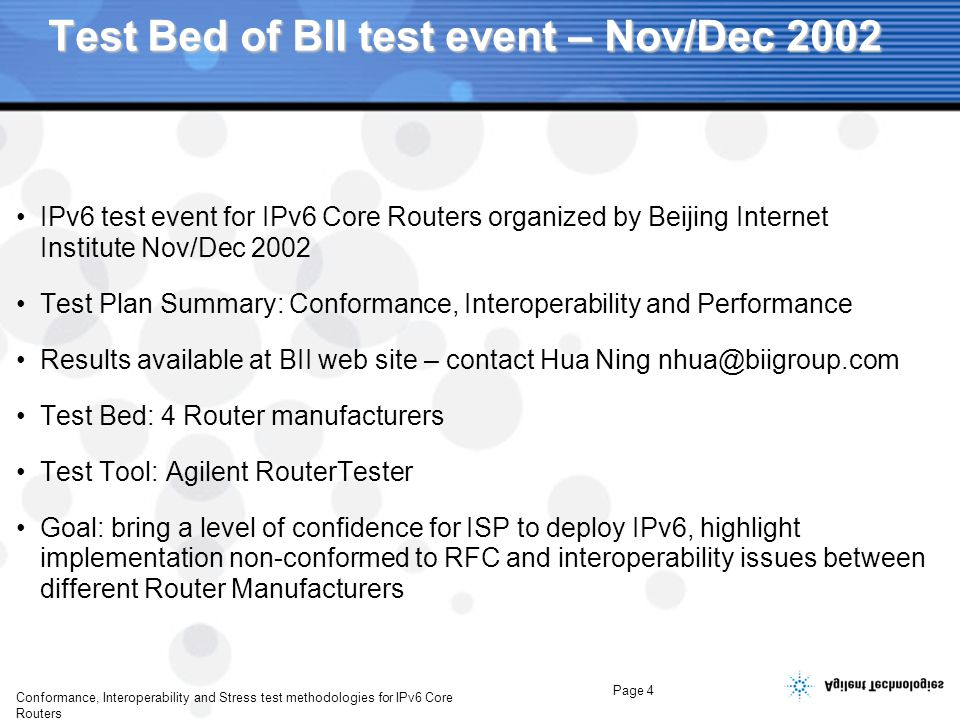 Page 4 Conformance, Interoperability and Stress test methodologies for IPv6 Core Routers Test Bed of BII test event – Nov/Dec 2002 IPv6 test event for IPv6 Core Routers organized by Beijing Internet Institute Nov/Dec 2002 Test Plan Summary: Conformance, Interoperability and Performance Results available at BII web site – contact Hua Ning nhua@biigroup.com Test Bed: 4 Router manufacturers Test Tool: Agilent RouterTester Goal: bring a level of confidence for ISP to deploy IPv6, highlight implementation non-conformed to RFC and interoperability issues between different Router Manufacturers