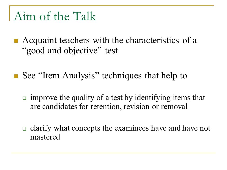 Aim of the Talk Acquaint teachers with the characteristics of a good and objective test See Item Analysis techniques that help to improve the quality of a test by identifying items that are candidates for retention, revision or removal clarify what concepts the examinees have and have not mastered