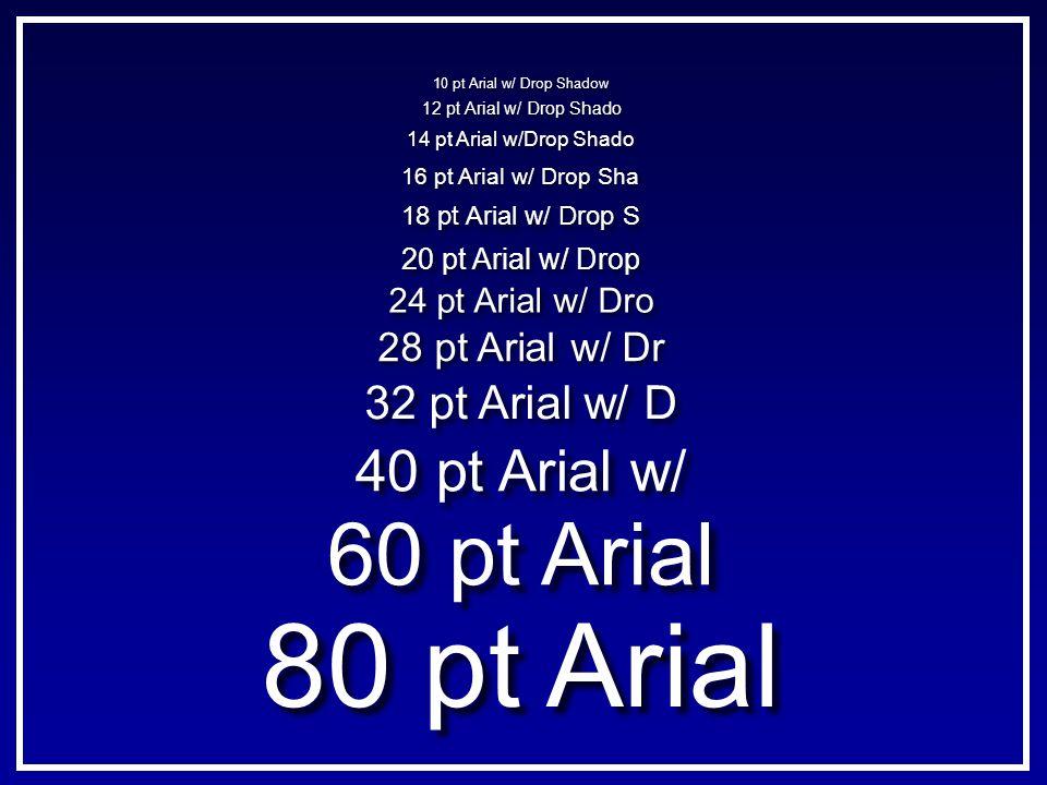 80 pt Arial 60 pt Arial 40 pt Arial w/ 28 pt Arial w/ Dr 18 pt Arial w/ Drop S 16 pt Arial w/ Drop Sha 14 pt Arial w/Drop Shado 12 pt Arial w/ Drop Sh