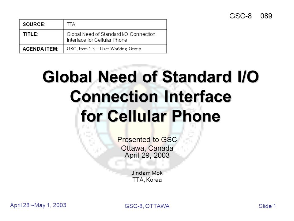 Global Need of Standard I/O Connection Interface for Cellular Phone Presented to GSC Ottawa, Canada April 29, 2003 Jindam Mok TTA, Korea April 28 ~May 1, 2003 GSC-8, OTTAWASlide 1 SOURCE:TTA TITLE:Global Need of Standard I/O Connection Interface for Cellular Phone AGENDA ITEM: GSC, Item 1.3 – User Working Group GSC-8089