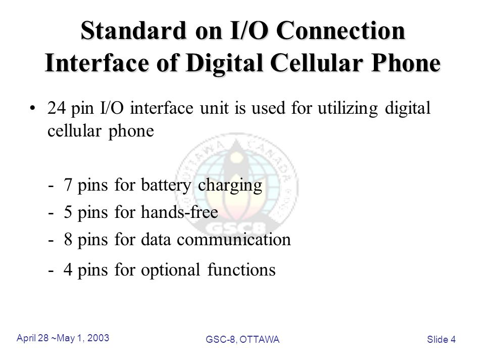 Standard on I/O Connection Interface of Digital Cellular Phone 24 pin I/O interface unit is used for utilizing digital cellular phone - 7 pins for battery charging - 5 pins for hands-free - 8 pins for data communication - 4 pins for optional functions April 28 ~May 1, 2003 GSC-8, OTTAWASlide 4