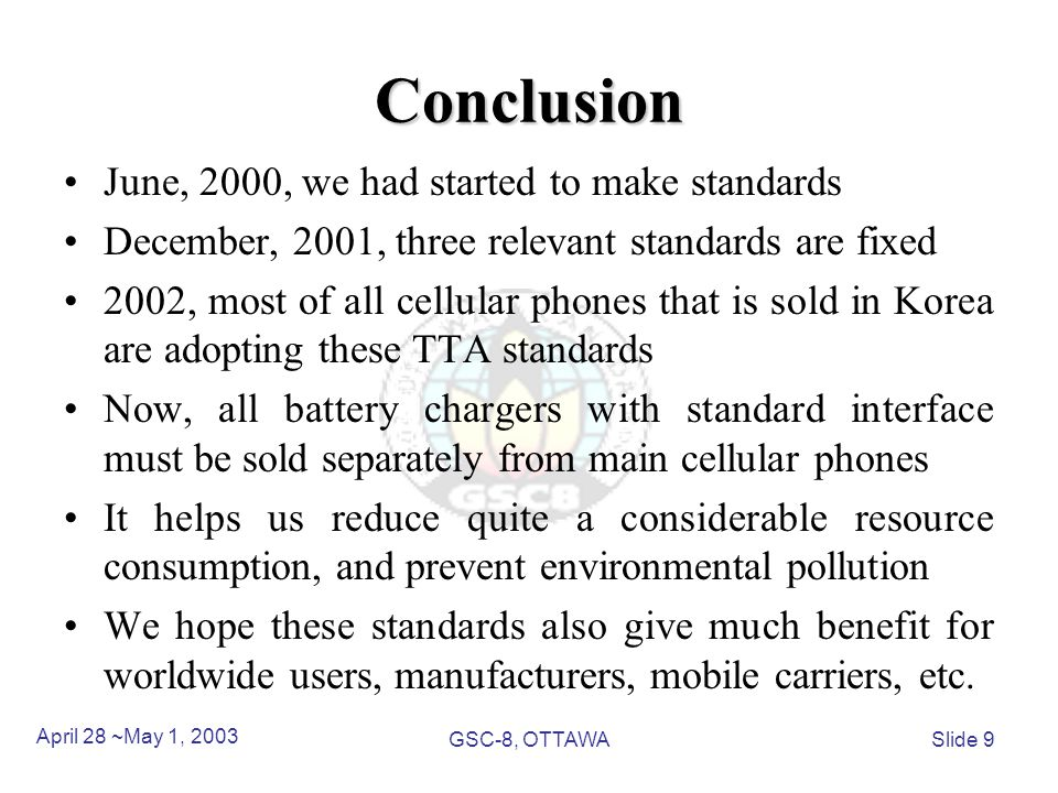 Conclusion June, 2000, we had started to make standards December, 2001, three relevant standards are fixed 2002, most of all cellular phones that is sold in Korea are adopting these TTA standards Now, all battery chargers with standard interface must be sold separately from main cellular phones It helps us reduce quite a considerable resource consumption, and prevent environmental pollution We hope these standards also give much benefit for worldwide users, manufacturers, mobile carriers, etc.