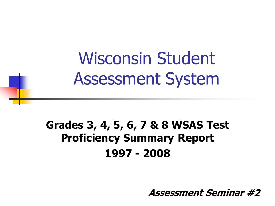 Wisconsin Student Assessment System Grades 3, 4, 5, 6, 7 & 8 WSAS Test Proficiency Summary Report 1997 - 2008 Assessment Seminar #2