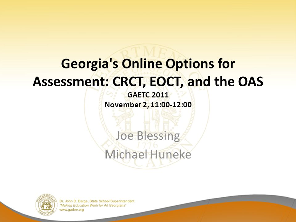 Georgia s Online Options for Assessment: CRCT, EOCT, and the OAS GAETC 2011 November 2, 11:00-12:00 Joe Blessing Michael Huneke