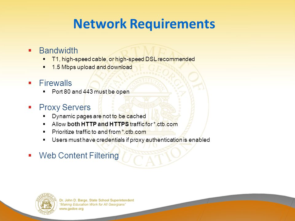 Network Requirements Bandwidth T1, high-speed cable, or high-speed DSL recommended 1.5 Mbps upload and download Firewalls Port 80 and 443 must be open Proxy Servers Dynamic pages are not to be cached Allow both HTTP and HTTPS traffic for *.ctb.com Prioritize traffic to and from *.ctb.com Users must have credentials if proxy authentication is enabled Web Content Filtering