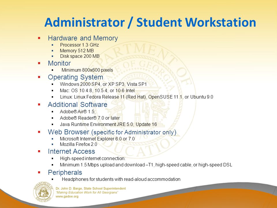 Administrator / Student Workstation Hardware and Memory Processor 1.3 GHz Memory 512 MB Disk space 200 MB Monitor Minimum 800x600 pixels Operating System Windows 2000 SP4, or XP SP3, Vista SP1 Mac: OS , , or 10.6 Intel Linux: Linux Fedora Release 11 (Red Hat), OpenSUSE 11.1, or Ubuntu 9.0 Additional Software Adobe® Air® 1.5; Adobe® Reader® 7.0 or later Java Runtime Environment JRE 5.0, Update 16 Web Browser ( specific for Administrator only ) Microsoft Internet Explorer 6.0 or 7.0 Mozilla Firefox 2.0 Internet Access High-speed internet connection: Minimum 1.5 Mbps upload and download –T1, high-speed cable, or high-speed DSL Peripherals Headphones for students with read-aloud accommodation