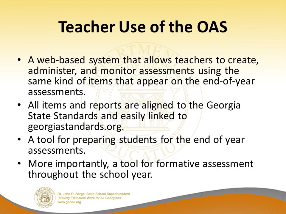 Teacher Use of the OAS A web-based system that allows teachers to create, administer, and monitor assessments using the same kind of items that appear on the end-of-year assessments.