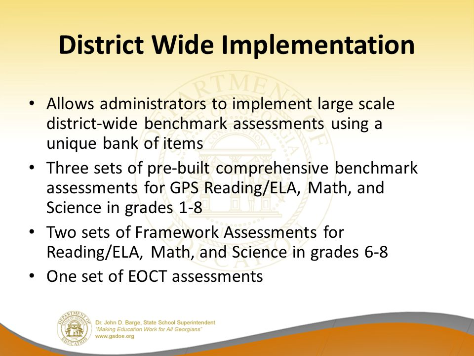 District Wide Implementation Allows administrators to implement large scale district-wide benchmark assessments using a unique bank of items Three sets of pre-built comprehensive benchmark assessments for GPS Reading/ELA, Math, and Science in grades 1-8 Two sets of Framework Assessments for Reading/ELA, Math, and Science in grades 6-8 One set of EOCT assessments