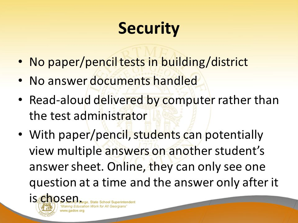 Security No paper/pencil tests in building/district No answer documents handled Read-aloud delivered by computer rather than the test administrator With paper/pencil, students can potentially view multiple answers on another students answer sheet.