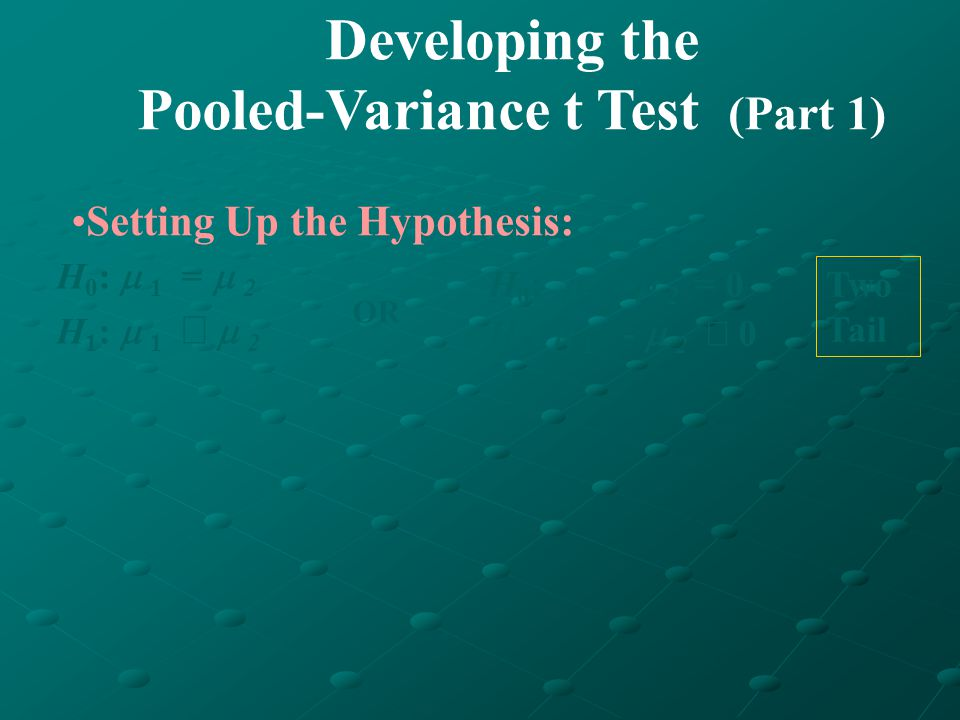 Developing the Pooled-Variance t Test (Part 1) Setting Up the Hypothesis: H 0 : 1 - 2 = 0 H 1 : 1 - 2 0 H 0 : 1 = 2 H 1 : 1 2 OR Two Tail