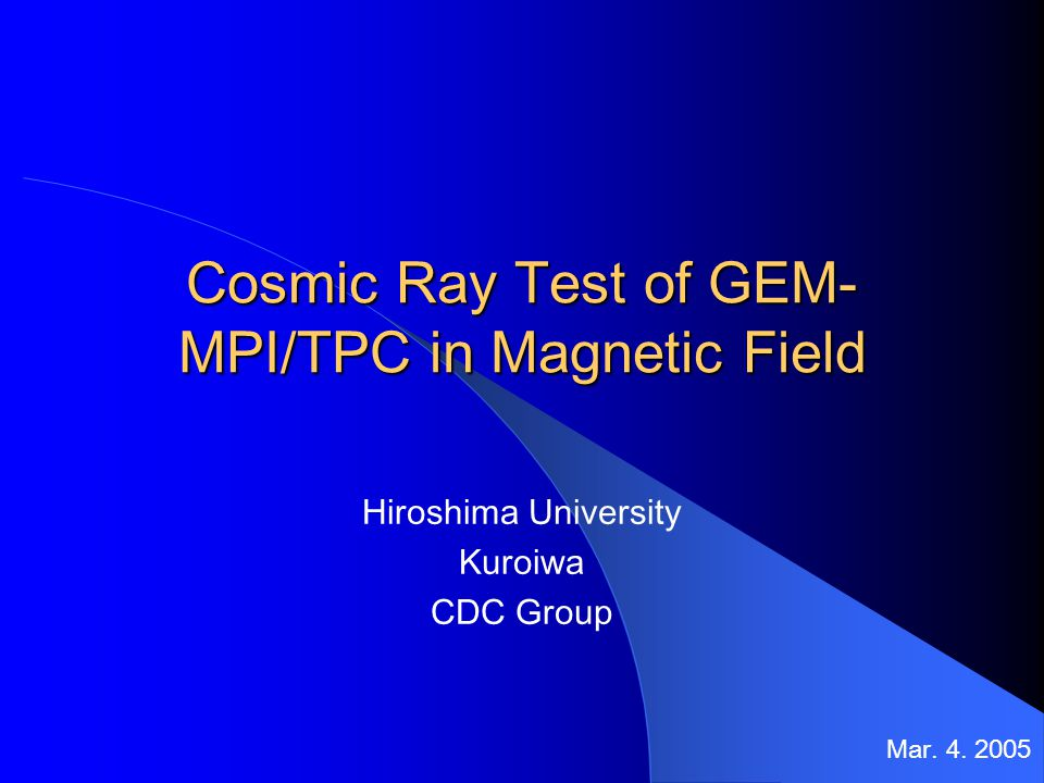 Cosmic Ray Test of GEM- MPI/TPC in Magnetic Field Hiroshima University Kuroiwa CDC Group Mar.