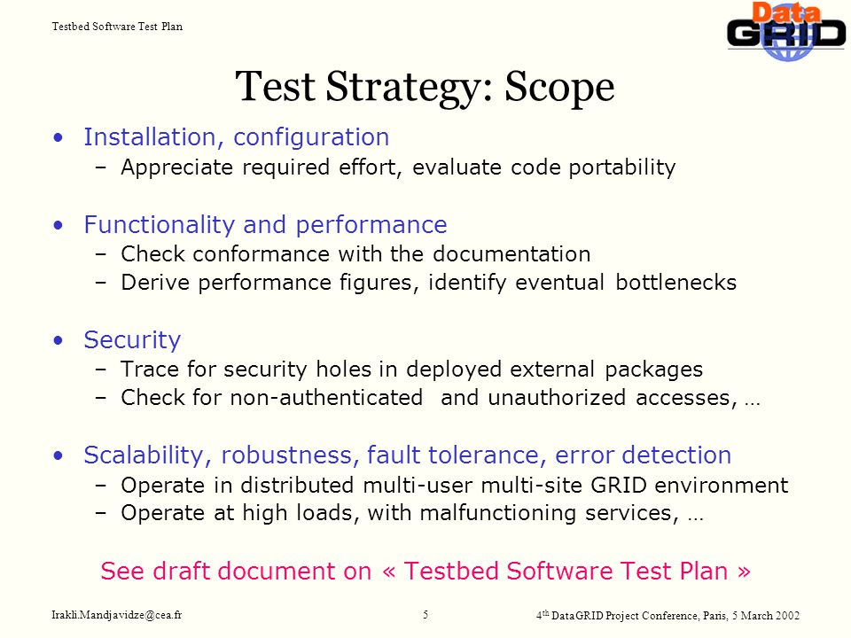 4 th DataGRID Project Conference, Paris, 5 March 2002 Testbed Software Test Plan Irakli.Mandjavidze@cea.fr 5 Test Strategy: Scope Installation, configuration –Appreciate required effort, evaluate code portability Functionality and performance –Check conformance with the documentation –Derive performance figures, identify eventual bottlenecks Security –Trace for security holes in deployed external packages –Check for non-authenticated and unauthorized accesses, … Scalability, robustness, fault tolerance, error detection –Operate in distributed multi-user multi-site GRID environment –Operate at high loads, with malfunctioning services, … See draft document on « Testbed Software Test Plan »