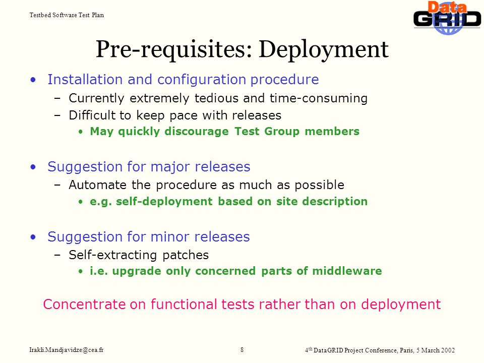 4 th DataGRID Project Conference, Paris, 5 March 2002 Testbed Software Test Plan Irakli.Mandjavidze@cea.fr 8 Pre-requisites: Deployment Installation and configuration procedure –Currently extremely tedious and time-consuming –Difficult to keep pace with releases May quickly discourage Test Group members Suggestion for major releases –Automate the procedure as much as possible e.g.