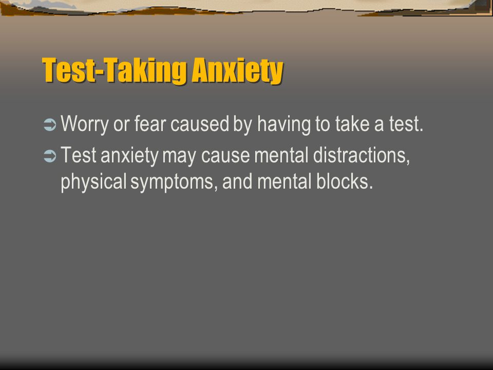 Test-Taking Anxiety Worry or fear caused by having to take a test. Test anxiety may cause mental distractions, physical symptoms, and mental blocks.
