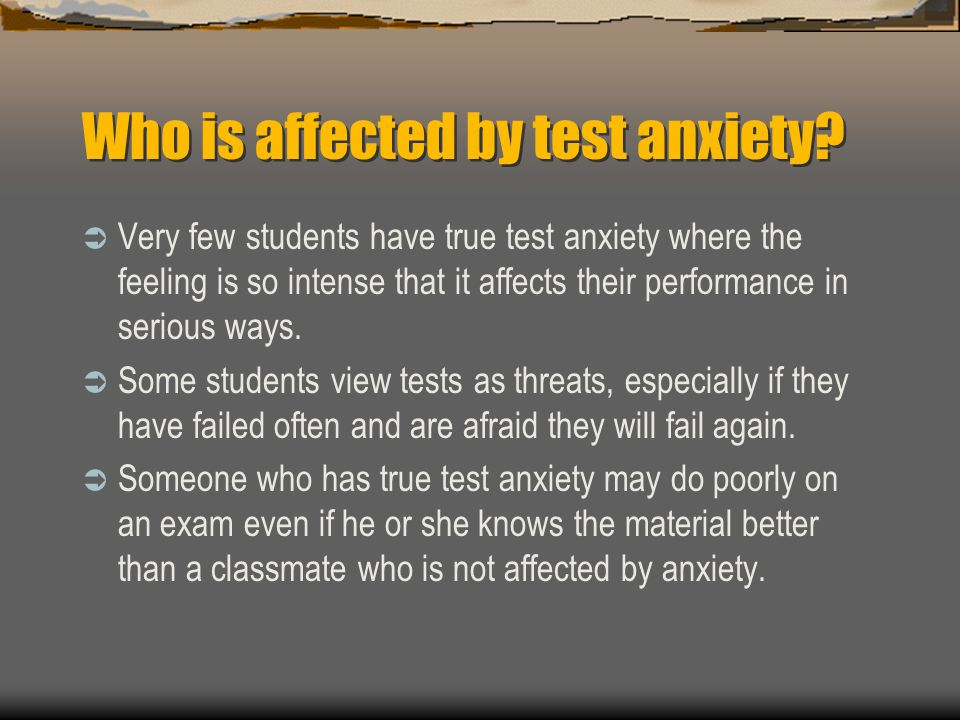 Who is affected by test anxiety? Very few students have true test anxiety where the feeling is so intense that it affects their performance in serious