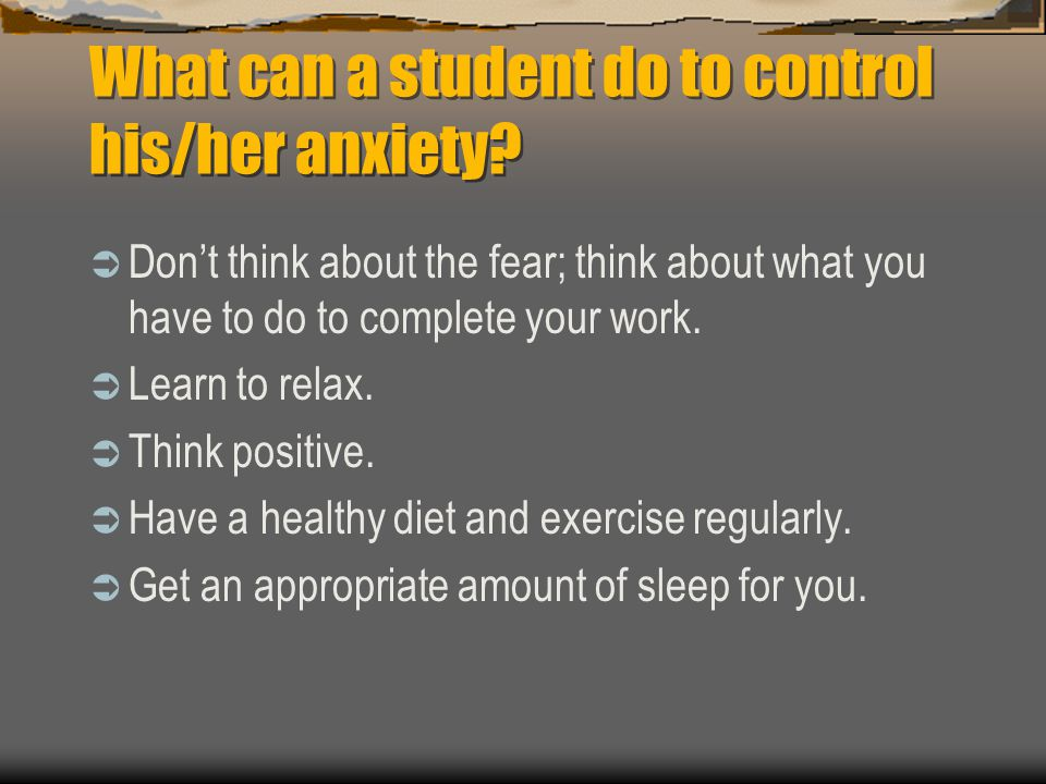 What can a student do to control his/her anxiety? Dont think about the fear; think about what you have to do to complete your work. Learn to relax. Th