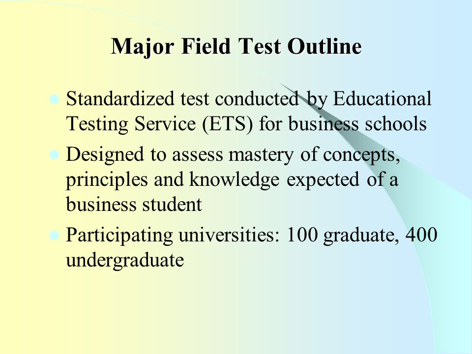 Major Field Test Outline Standardized test conducted by Educational Testing Service (ETS) for business schools Designed to assess mastery of concepts, principles and knowledge expected of a business student Participating universities: 100 graduate, 400 undergraduate