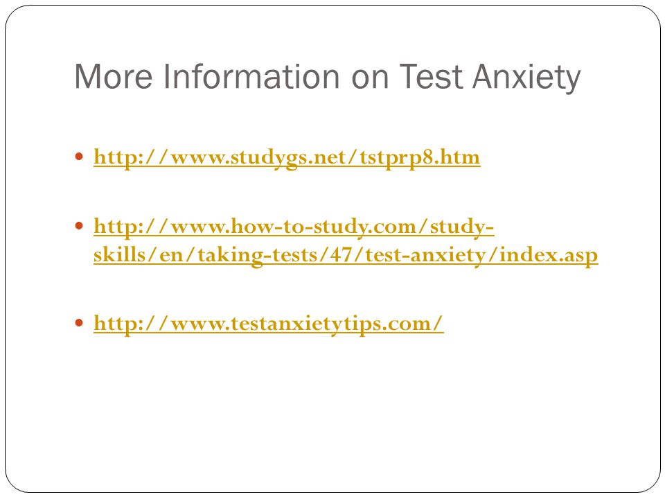 More Information on Test Anxiety http://www.studygs.net/tstprp8.htm http://www.how-to-study.com/study- skills/en/taking-tests/47/test-anxiety/index.as