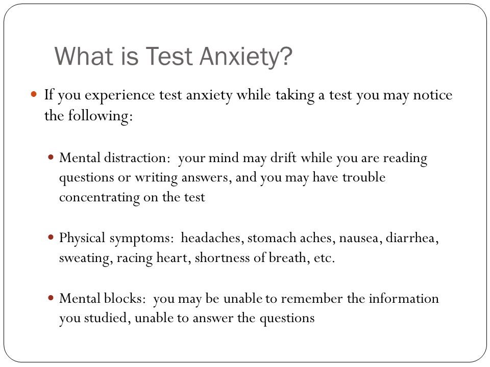 What is Test Anxiety? If you experience test anxiety while taking a test you may notice the following: Mental distraction: your mind may drift while y