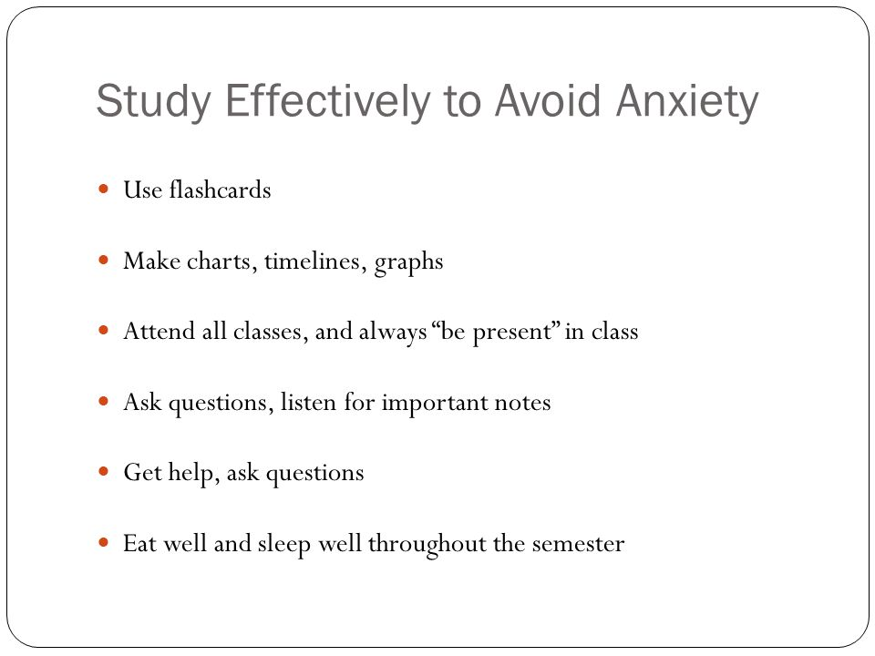 Study Effectively to Avoid Anxiety Use flashcards Make charts, timelines, graphs Attend all classes, and always be present in class Ask questions, lis
