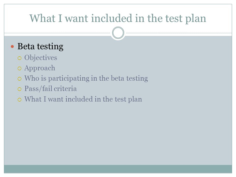 What I want included in the test plan Beta testing Objectives Approach Who is participating in the beta testing Pass/fail criteria What I want included in the test plan