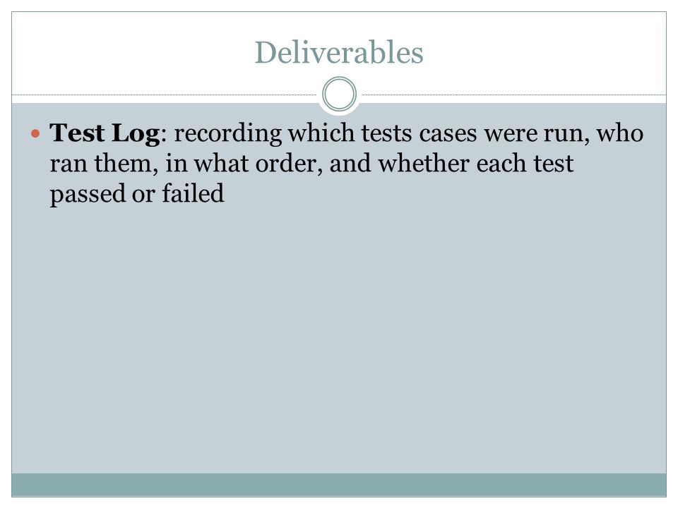 Deliverables Test Log: recording which tests cases were run, who ran them, in what order, and whether each test passed or failed
