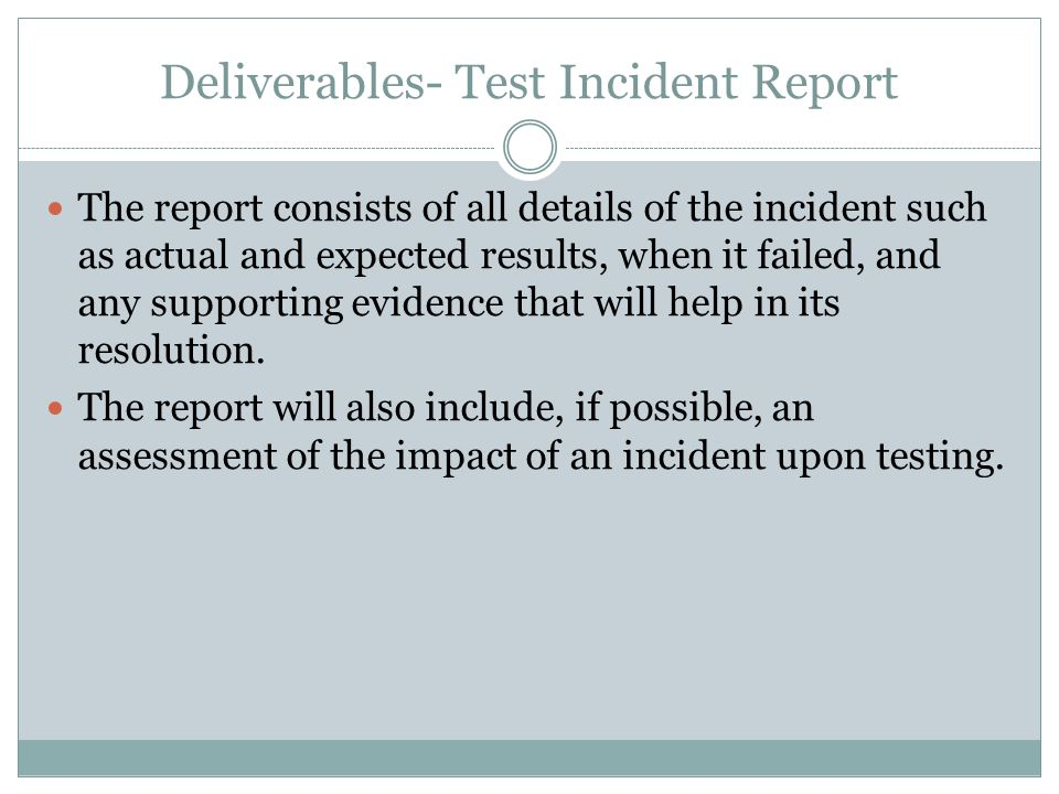 Deliverables- Test Incident Report The report consists of all details of the incident such as actual and expected results, when it failed, and any supporting evidence that will help in its resolution.