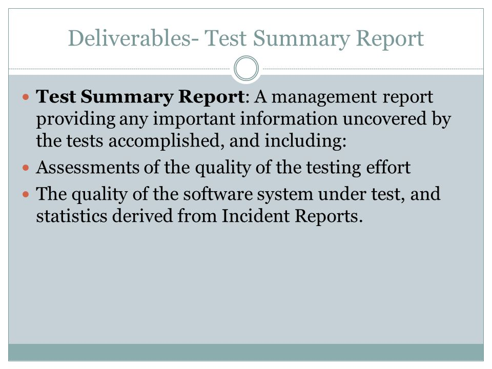 Deliverables- Test Summary Report Test Summary Report: A management report providing any important information uncovered by the tests accomplished, and including: Assessments of the quality of the testing effort The quality of the software system under test, and statistics derived from Incident Reports.