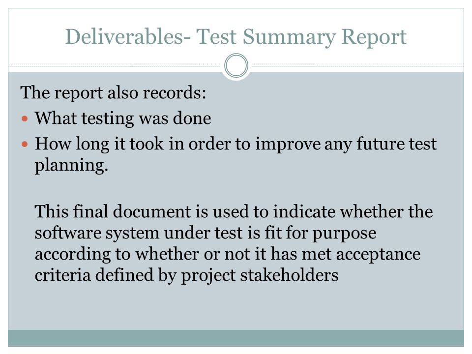 Deliverables- Test Summary Report The report also records: What testing was done How long it took in order to improve any future test planning.